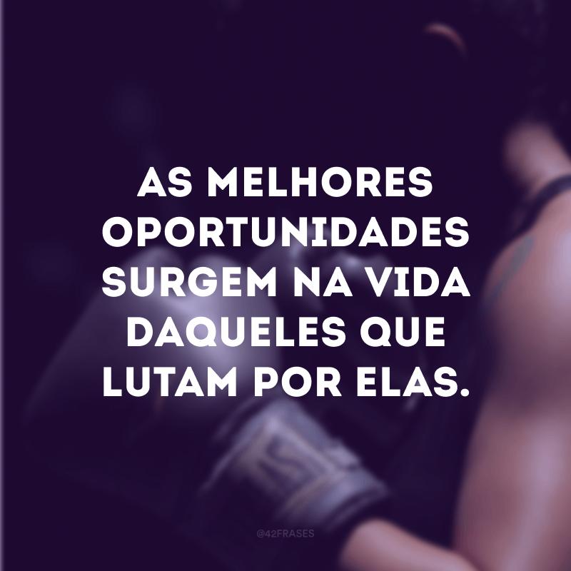 As melhores oportunidades surgem na vida daqueles que lutam por elas.