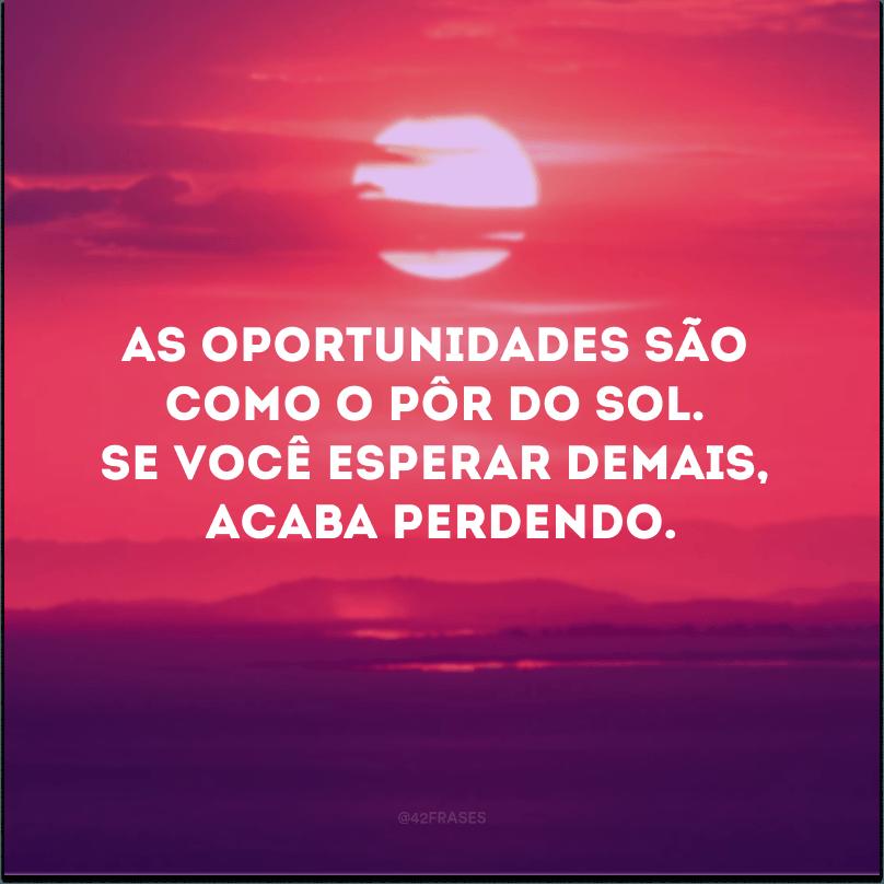 As oportunidades são como o pôr do sol. Se você esperar demais, acaba perdendo.
