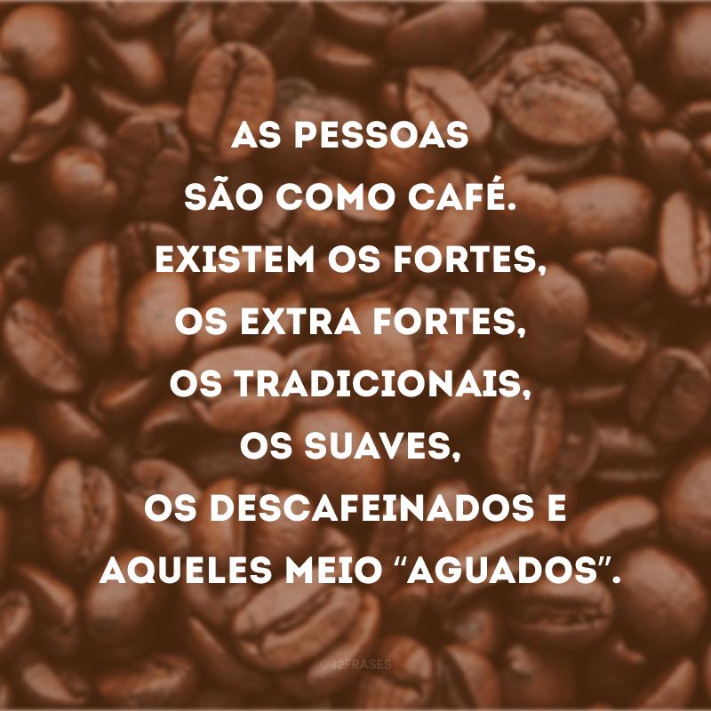 """As pessoas são como café. Existem os fortes, os extra fortes, os tradicionais, os suaves, os descafeinados e aqueles meio """"aguados""""."""