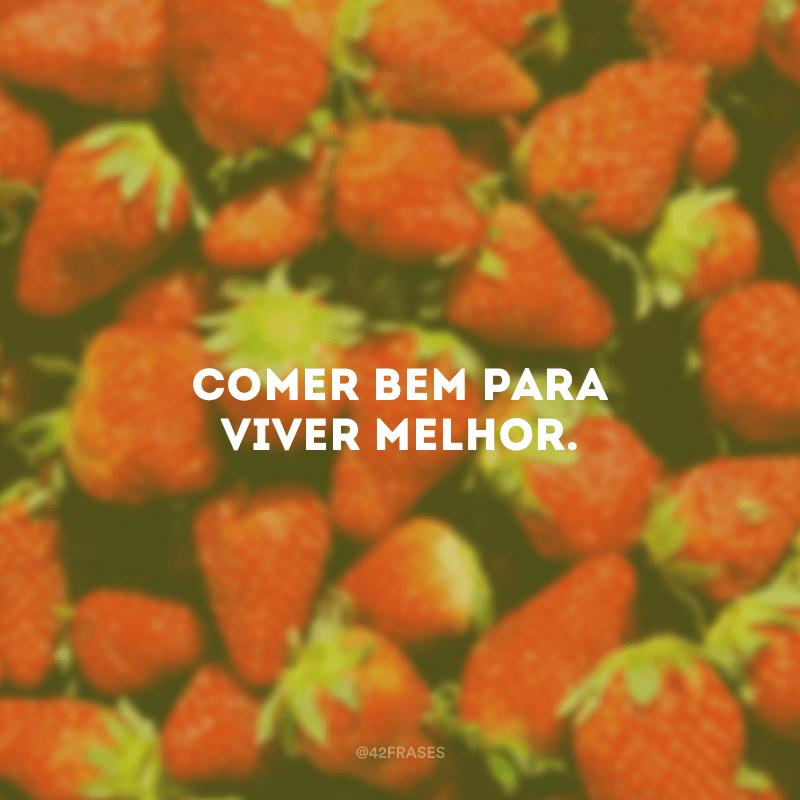 Comer bem para viver melhor.