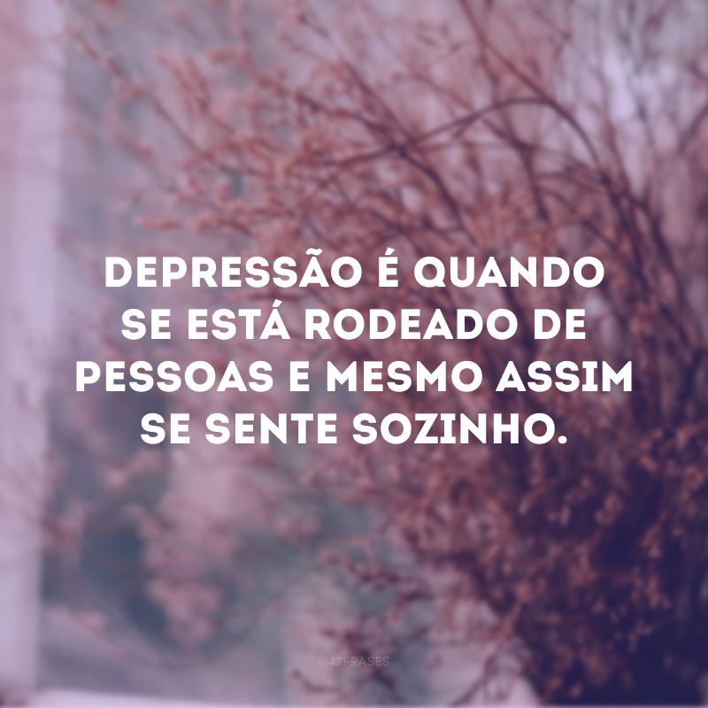 Depressão é quando se está rodeado de pessoas e mesmo assim se sente sozinho.