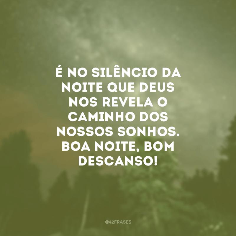 É no silêncio da noite que Deus nos revela o caminho dos nossos sonhos. Boa noite, bom descanso!