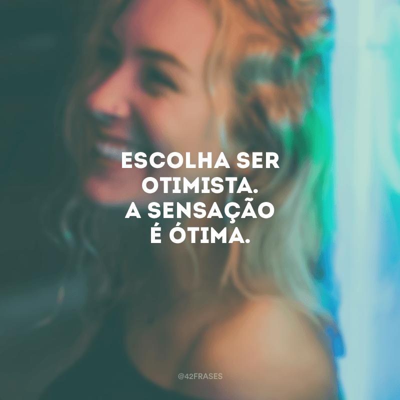 Escolha ser otimista. A sensação é ótima.