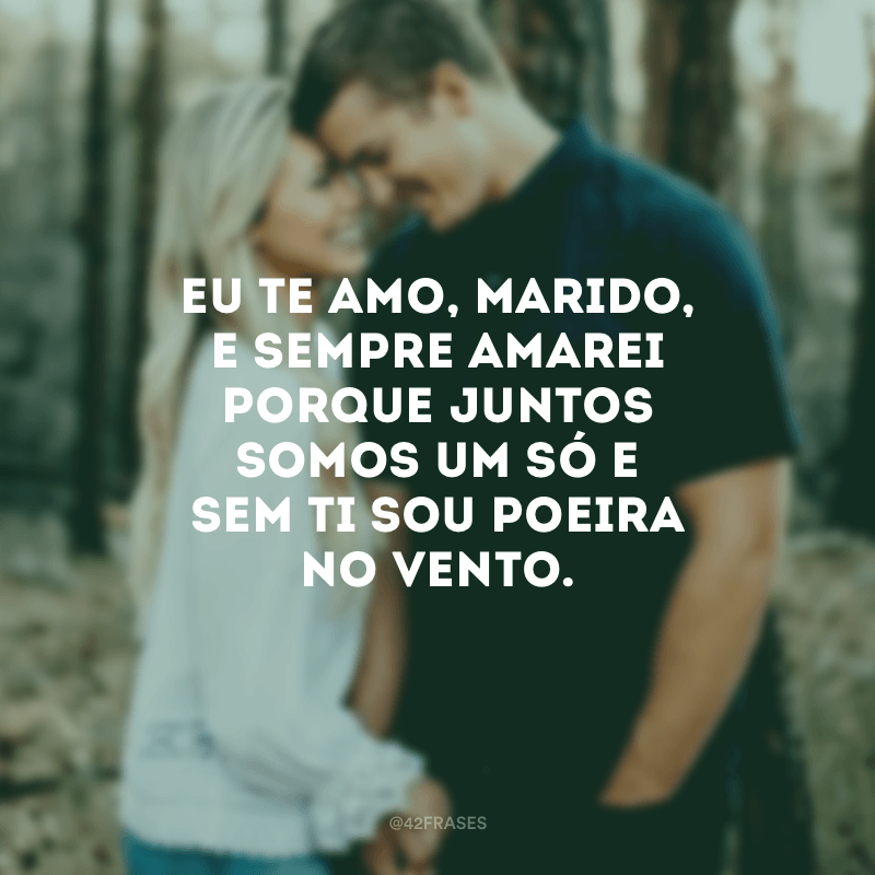 Eu te amo, marido, e sempre amarei porque juntos somos um só e sem ti sou poeira no vento.