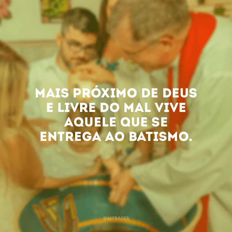 Mais próximo de Deus e livre do mal vive aquele que se entrega ao batismo.