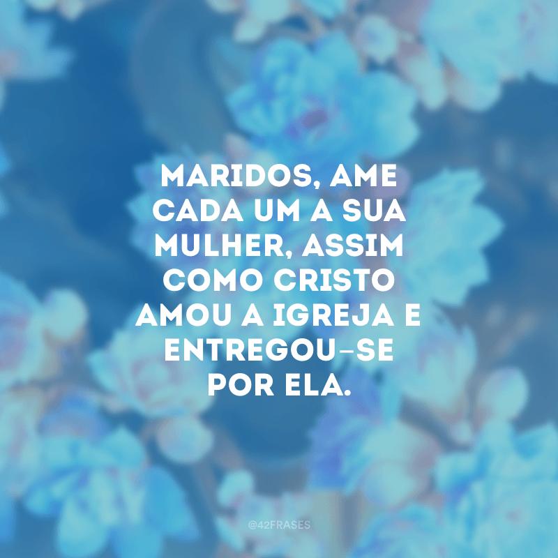 Maridos, ame cada um a sua mulher, assim como Cristo amou a igreja e entregou-se por ela.