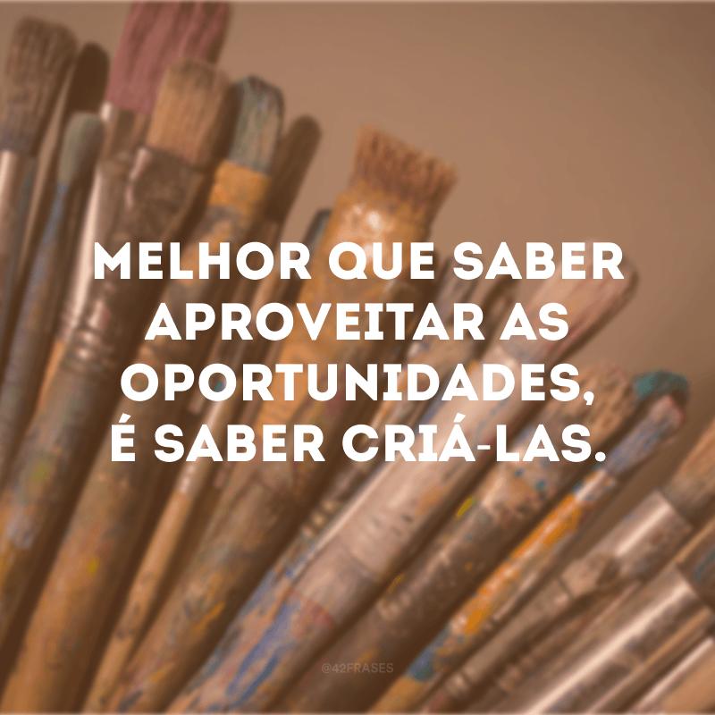 Melhor que saber aproveitar as oportunidades, é saber criá-las.