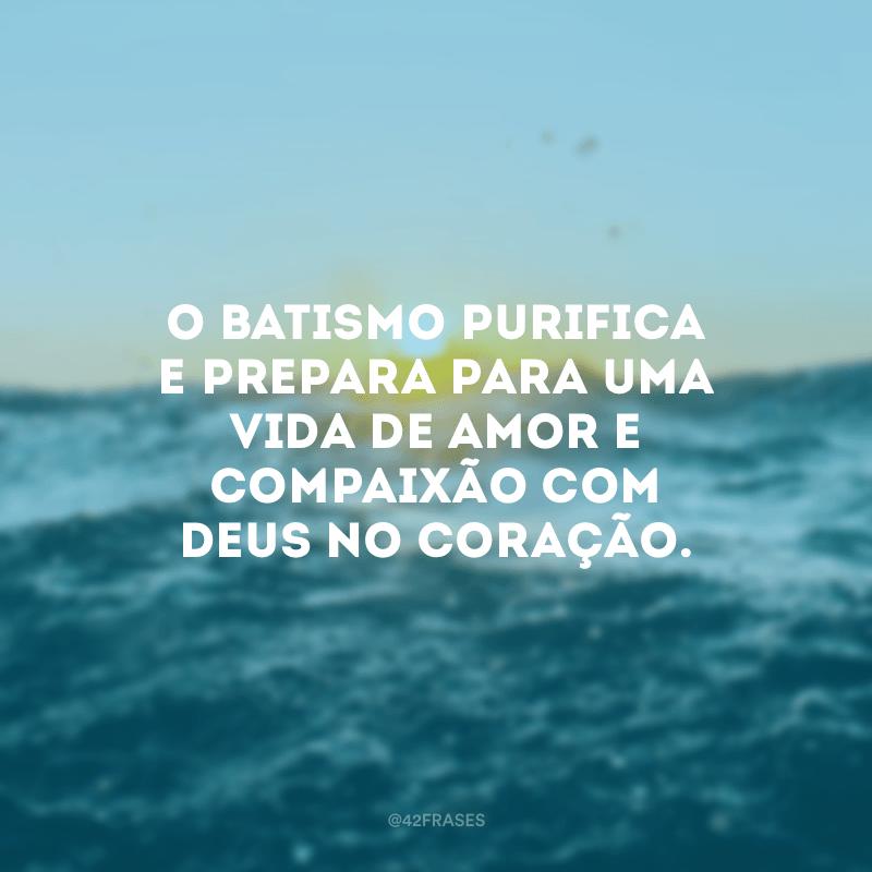 O batismo purifica e prepara para uma vida de amor e compaixão com Deus no coração.