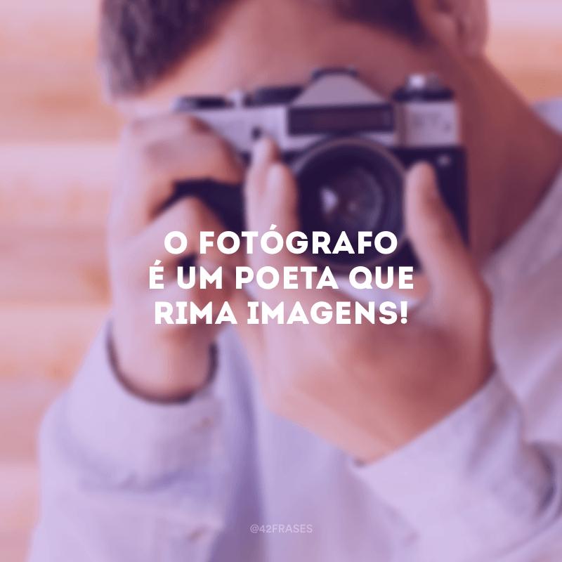 O fotógrafo é um poeta que rima imagens!