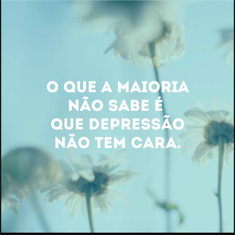O que a maioria não sabe é que depressão não tem cara.