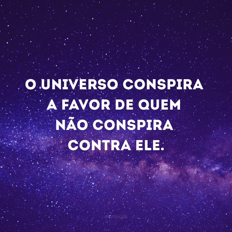 O universo conspira a favor de quem não conspira contra ele.
