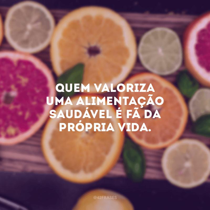 Quem valoriza uma alimentação saudável é fã da própria vida.