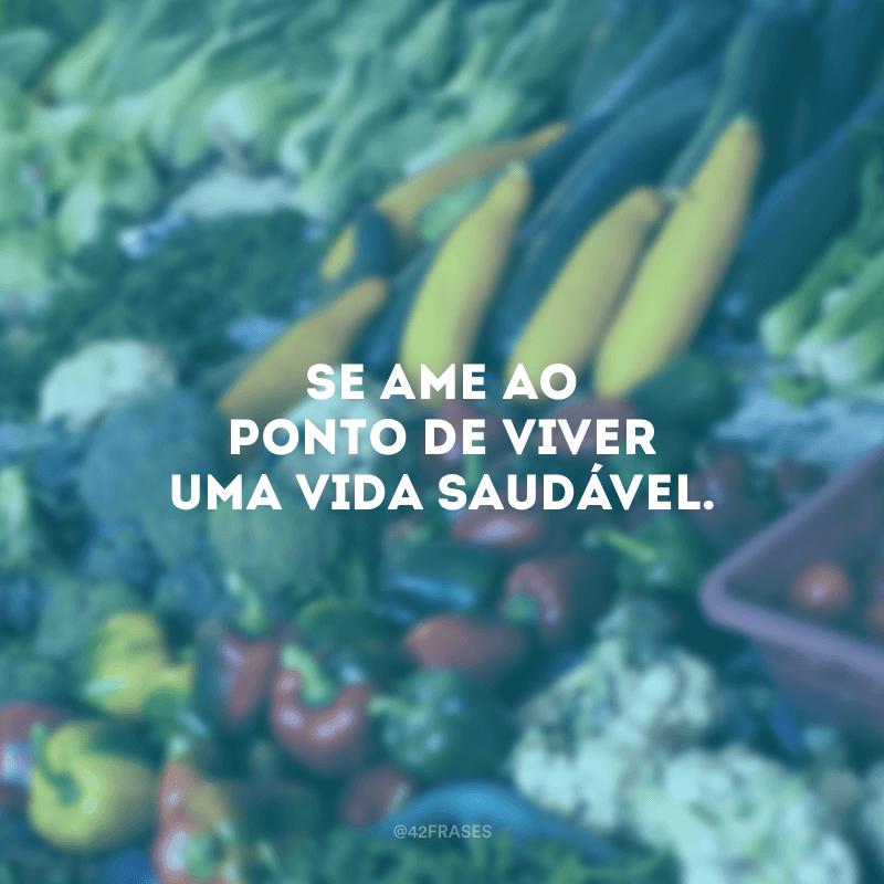 Se ame ao ponto de viver uma vida saudável.