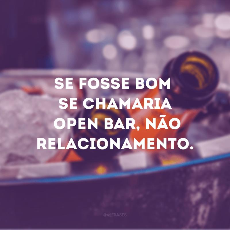 Se fosse bom se chamaria open bar, não relacionamento.