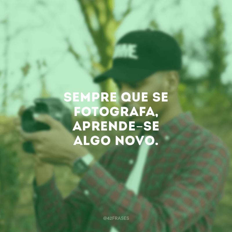 Sempre que se fotografa, aprende-se algo novo.