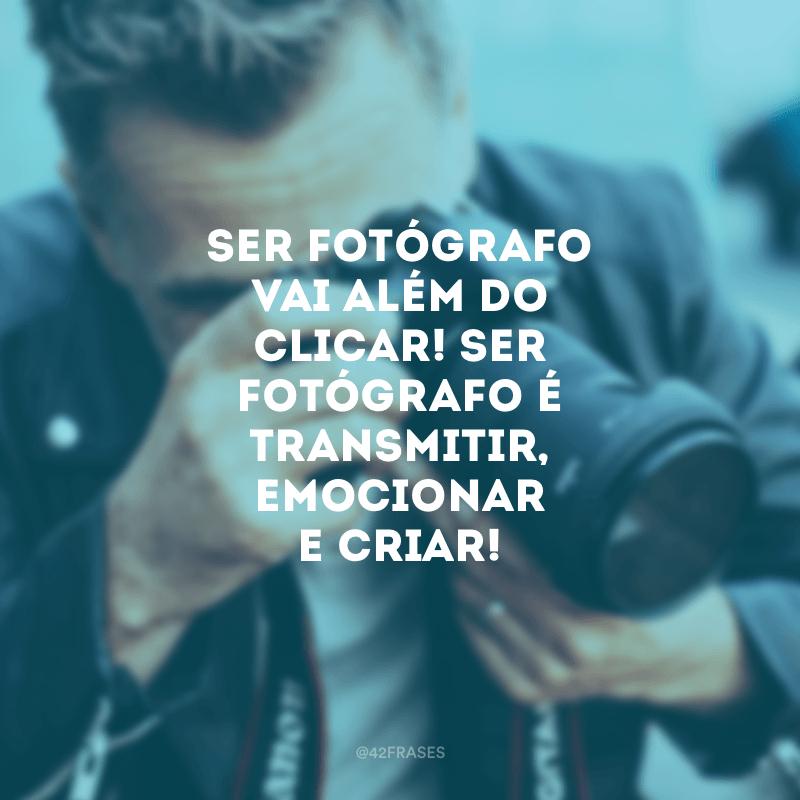 Ser fotógrafo vai além do clicar! Ser fotógrafo é transmitir, emocionar e criar!