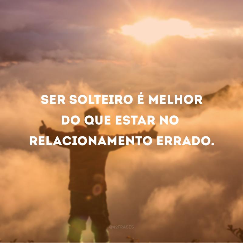 Ser solteiro é melhor do que estar no relacionamento errado.