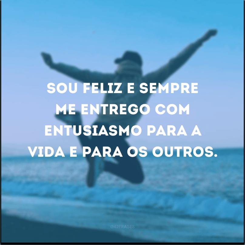 Sou feliz e sempre me entrego com entusiasmo para a vida e para os outros.