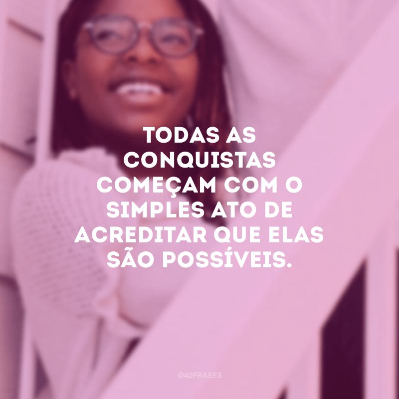 Todas as conquistas começam com o simples ato de acreditar que elas são possíveis.