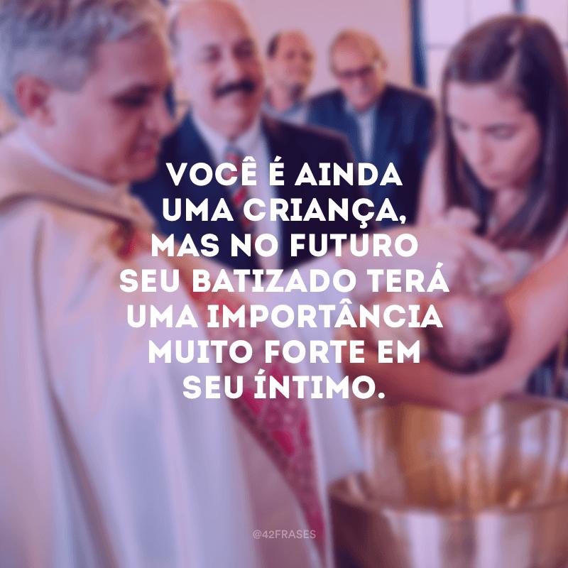 Você é ainda uma criança, mas no futuro seu batizado terá uma importância muito forte em seu íntimo.