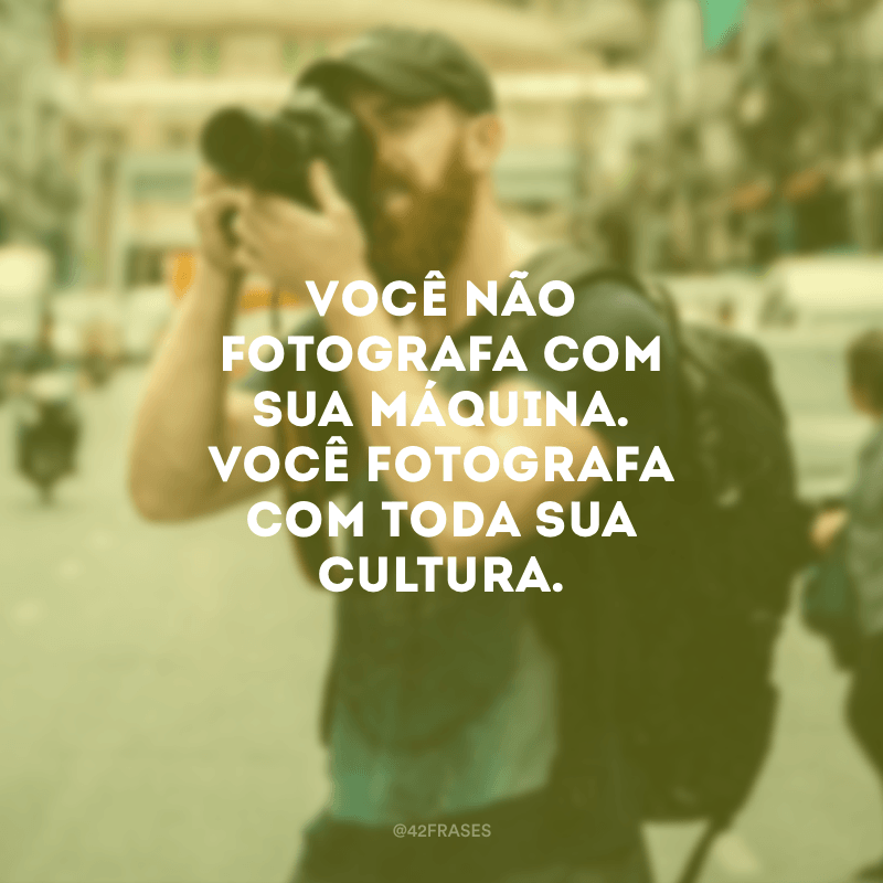 Você não fotografa com sua máquina. Você fotografa com toda sua cultura.
