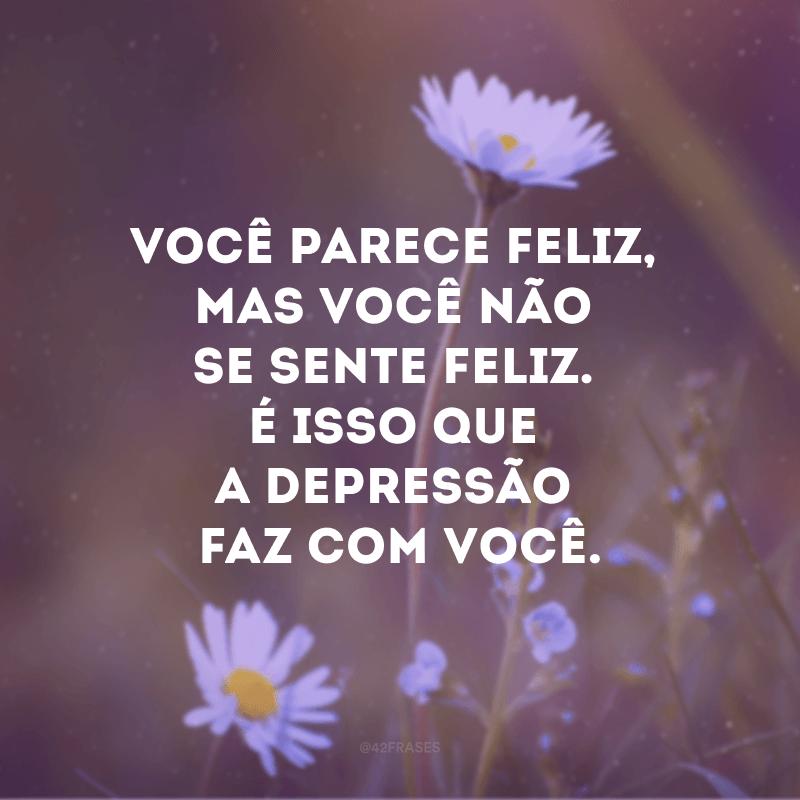 Você parece feliz, mas você não se sente feliz. É isso que a depressão faz com você.
