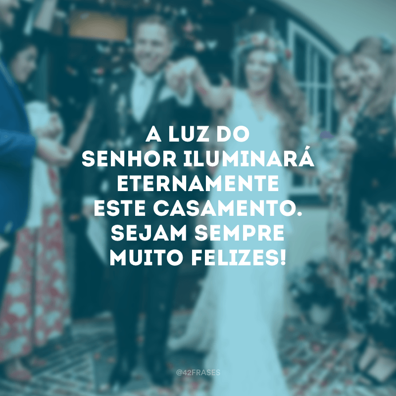 A luz do Senhor iluminará eternamente este casamento. Sejam sempre muito felizes!