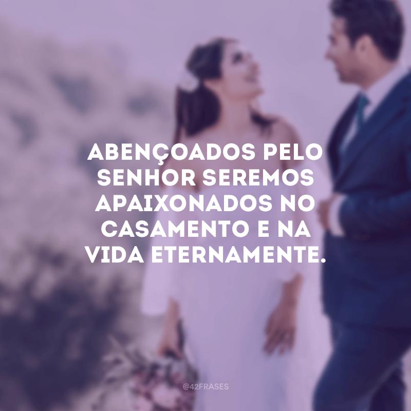Abençoados pelo Senhor seremos apaixonados no casamento e na vida eternamente.