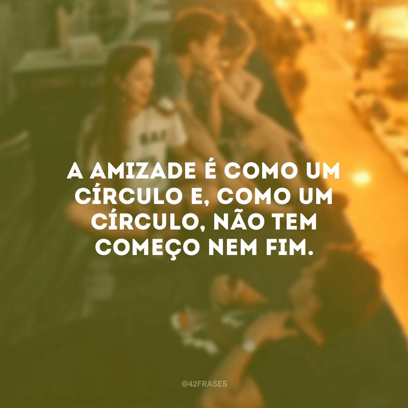 A amizade é como um círculo e, como um círculo, não tem começo nem fim.