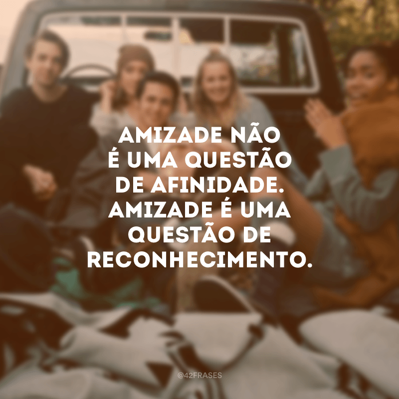Amizade não é uma questão de afinidade. Amizade é uma questão de reconhecimento.