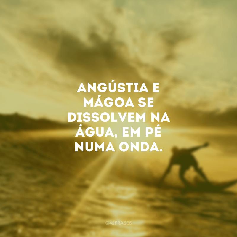 Angústia e mágoa se dissolvem na água, em pé numa onda.