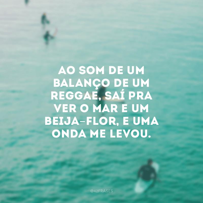 Ao som de um balanço de um reggae, saí pra ver o mar e um beija-flor, e uma onda me levou.