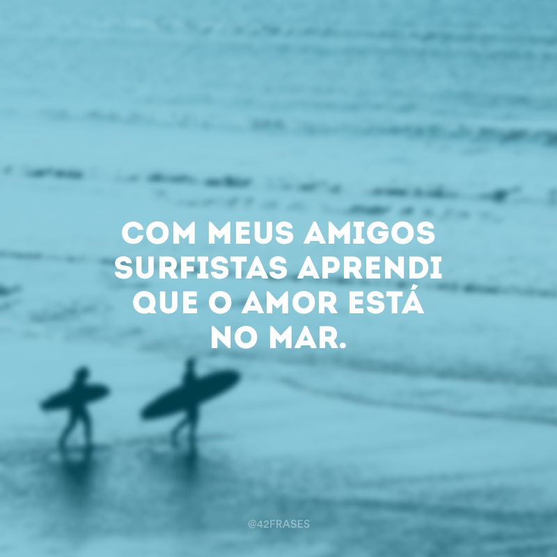 Com meus amigos surfistas aprendi que o amor está no mar.