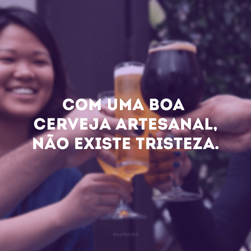 Com uma boa cerveja artesanal, não existe tristeza.