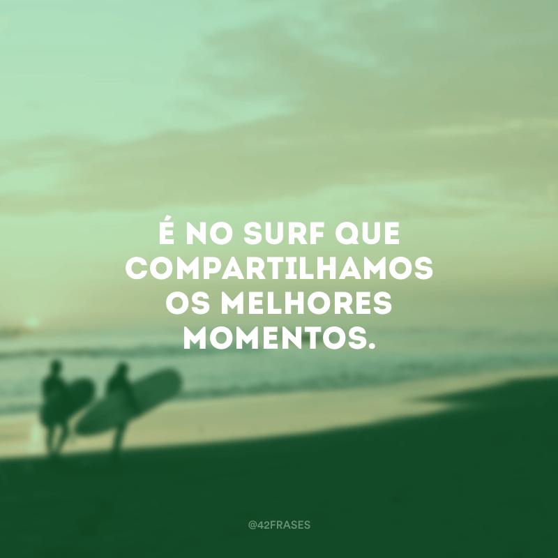 É no surf que compartilhamos os melhores momentos.