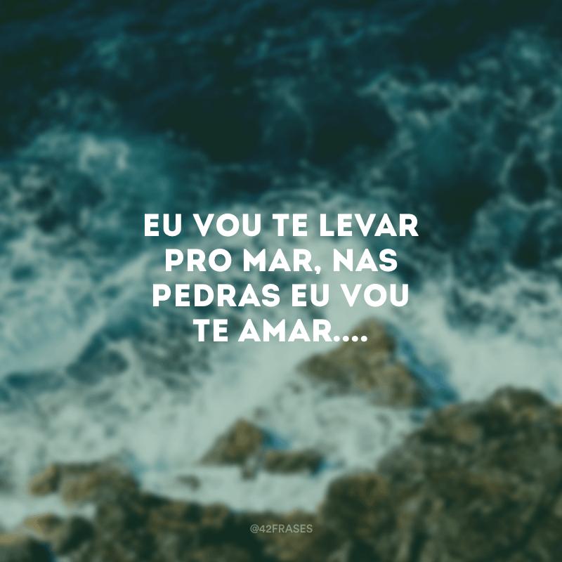 Eu vou te levar pro mar, nas pedras eu vou te amar....