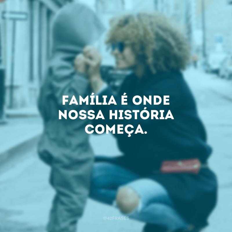 Família é onde nossa história começa.<br /></noscript> <br />
