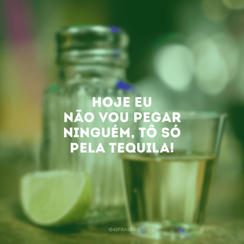 Hoje eu não vou pegar ninguém, tô só pela tequila!