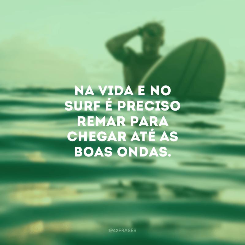 Na vida e no surf é preciso remar para chegar até as boas ondas.