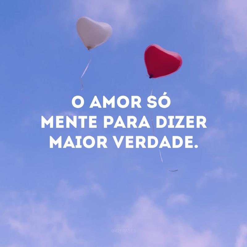 O amor só mente para dizer maior verdade.