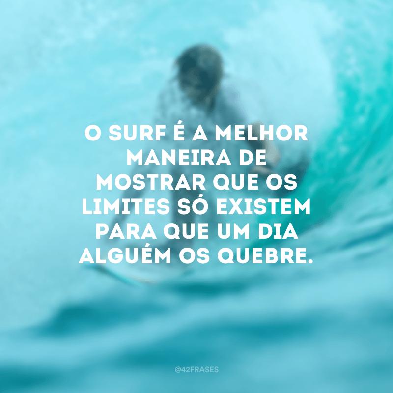 O surf é a melhor maneira de mostrar que os limites só existem para que um dia alguém os quebre.