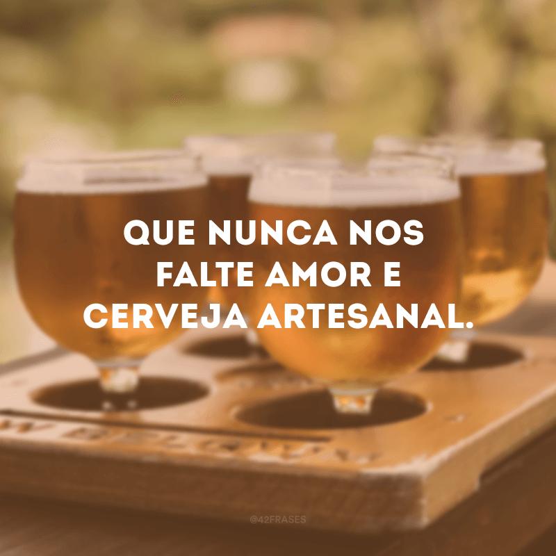 Que nunca nos falte amor e cerveja artesanal.