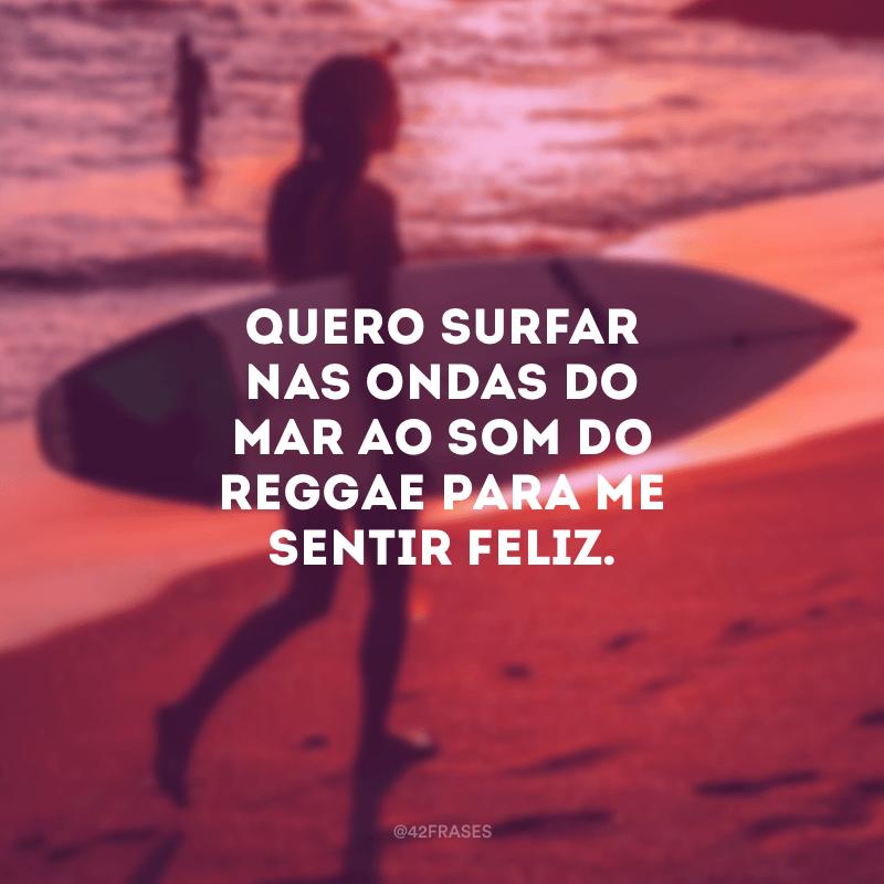Quero surfar nas ondas do mar ao som do reggae para me sentir feliz.