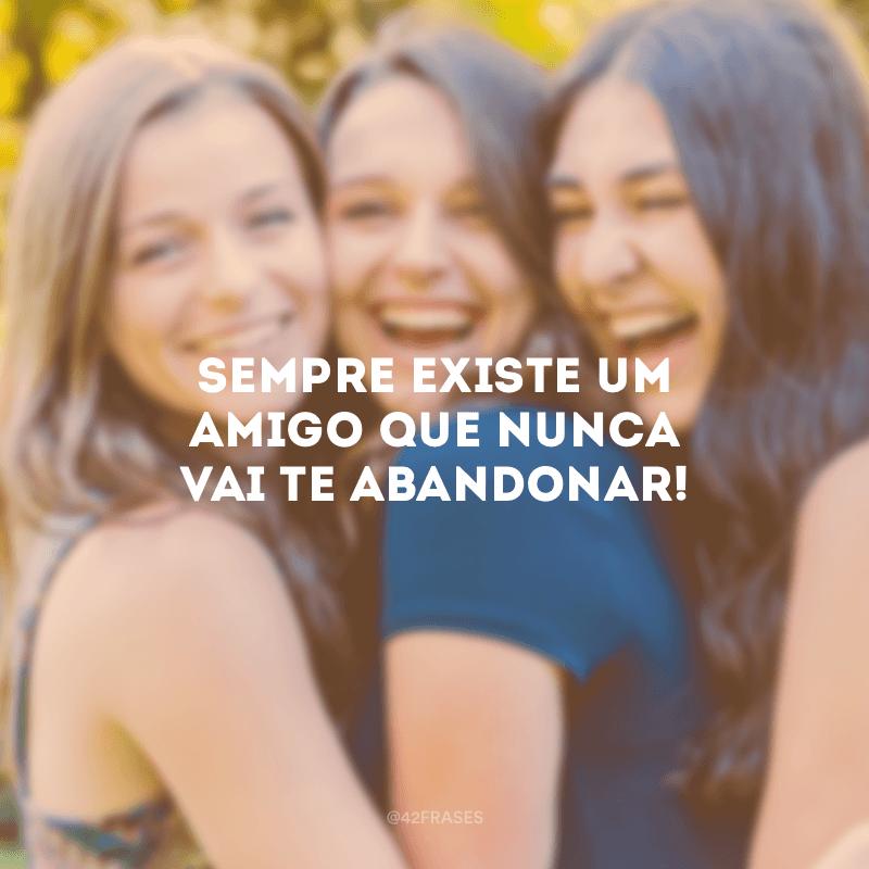 Sempre existe um amigo que nunca vai te abandonar!