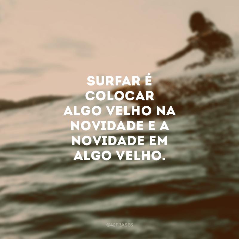 Surfar é colocar algo velho na novidade e a novidade em algo velho.