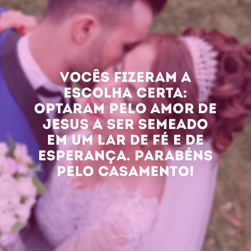 Vocês fizeram a escolha certa: optaram pelo amor de Jesus a ser semeado em um lar de fé e de esperança. Parabéns pelo casamento!