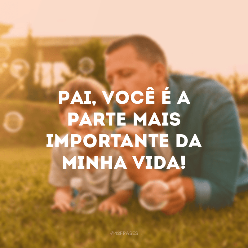 Pai, você é a parte mais importante da minha vida!