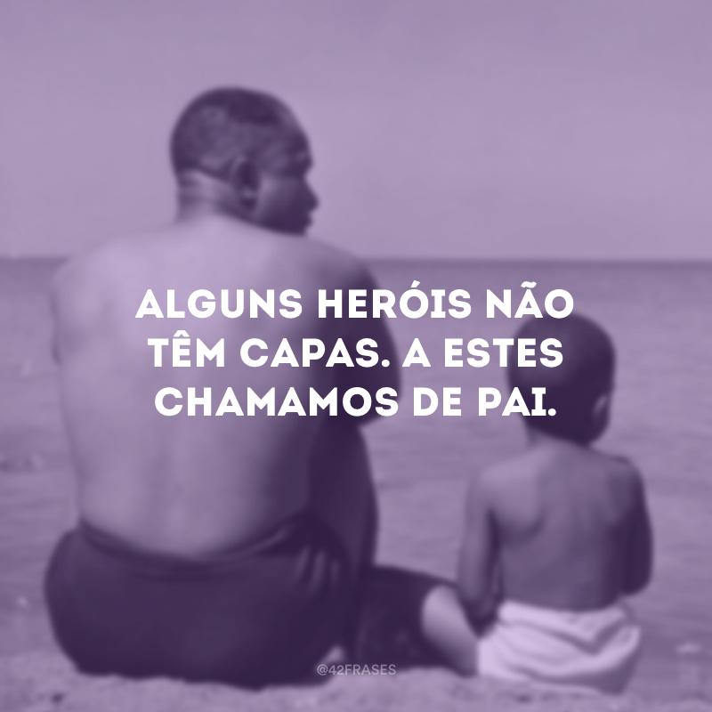 Alguns heróis não têm capas. A estes chamamos de pai.