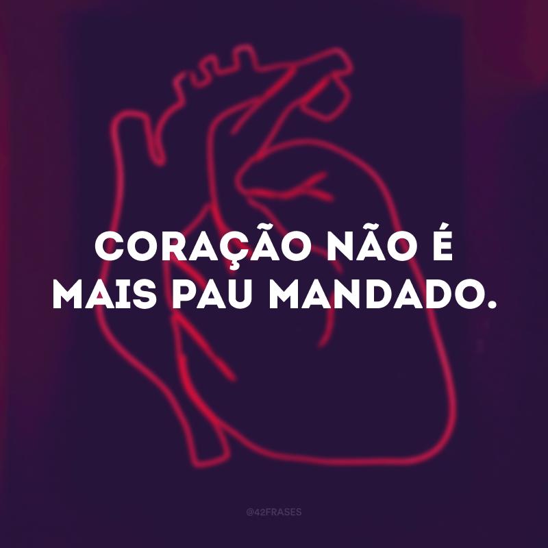 Coração não é mais pau mandado.