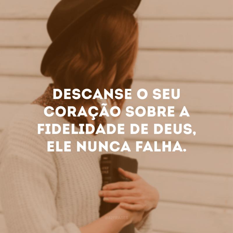 Descanse o seu coração sobre a fidelidade de Deus, Ele nunca falha.